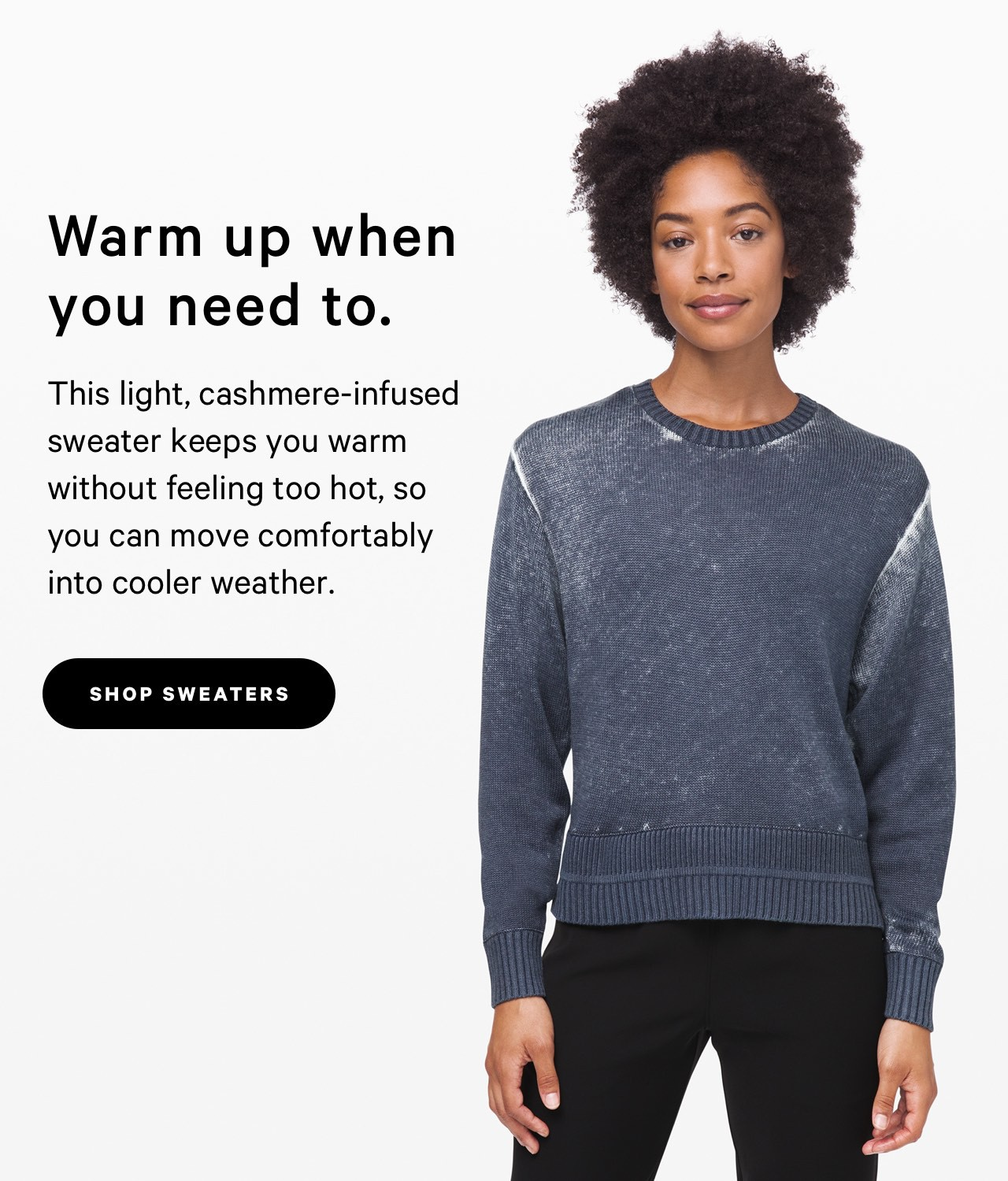 Warm up when you need to. - SHOP SWEATERS