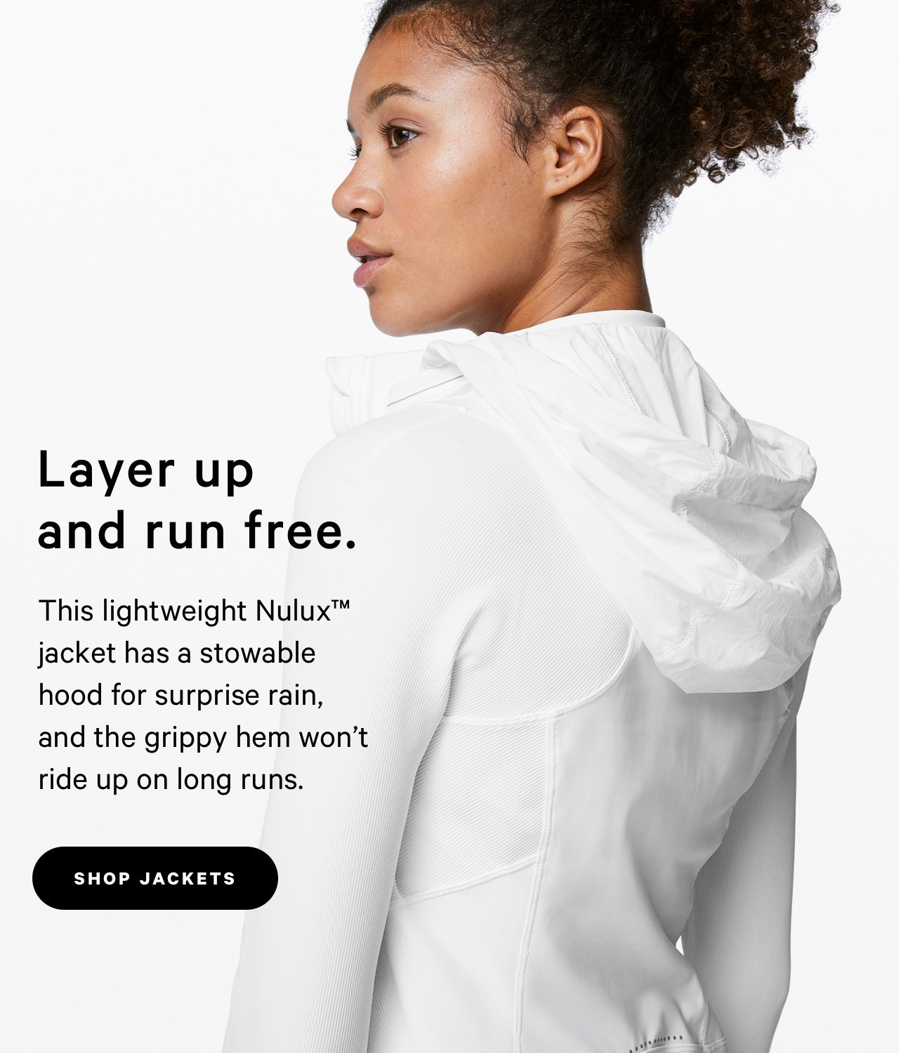 Layer up and run free. - SHOP JACKETS